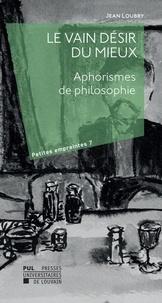 Jean Loubry et Jean Leclercq - Le vain désir du mieux - Aphorismes de philosophie.