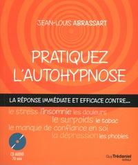 Jean-Louis Abrassart - Pratiquez l'autohypnose - La réponse immédiate contre... le stress, l'insomnie, le surpoids, les phobies, le tabac, le manque de confiance en soi, les douleurs, la dépression....