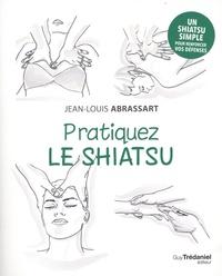 Jean-Louis Abrassart - Pratiquez le shiatsu.