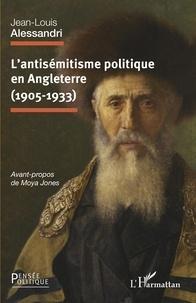 Jean-Louis Alessandri - L'antisémitisme politique en Angleterre (1905-1933).