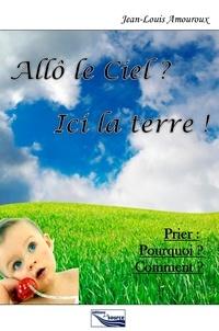 Jean-Louis Amouroux - Allô le ciel ? Ici la terre ! - Prier : Pourquoi ? Comment ?.