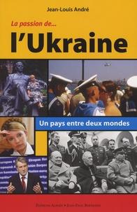 Jean-Louis André - La Passion de l'Ukraine - Un pays entre deux mondes.