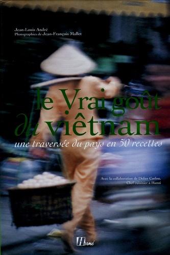 Jean-Louis André et Jean-François Mallet - Le Vrai goût du Viêtnam - Une traversée du pays en 50 recettes.