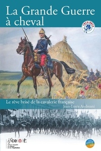 Jean-Louis Andreani - La Grande Guerre à cheval - Le rêve brisé de la cavalerie française.