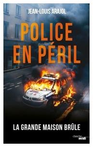 "Jean-Louis Arajol - Police en péril - La ""grande maison"" brûle."