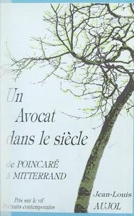 Jean-Louis Aujol et Jean G. Moore - Un avocat dans le siècle - De Poincaré à Mitterrand. Pris sur le vif. Portraits contemporains.