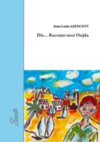 Jean-Louis Azencott - Dis... raconte-moi Oujda.