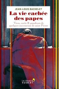 Jean-Louis Bachelet - La vie cachée des papes - Vices, excès & grandeurs de quelques successeurs de saint Pierre.