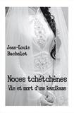 Jean-Louis Bachelet - Noces tchétchènes - Vie et mort d'une kamikaze.