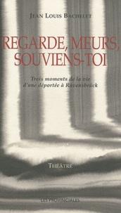 Jean-Louis Bachelet - Regarde, meurs, souviens-toi - Trois moments de la vie d'une déportée à Ravensbrück.