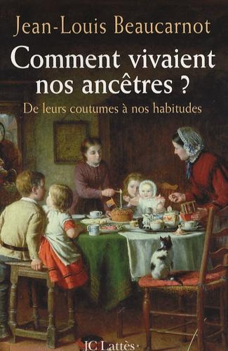 Jean-Louis Beaucarnot - Comment vivaient nos ancêtres ? - De leurs coutumes à leurs habitudes.