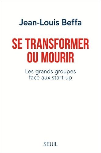 Jean-Louis Beffa - Se transformer ou mourir. Les grands groupes face.