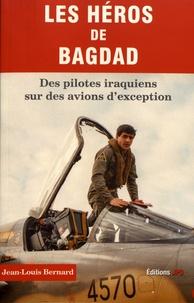 Jean-Louis Bernard - Les héros de Bagdad - Des pilotes iraquiens sur des avions d'exception.