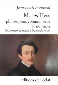 Jean-Louis Bertocchi - Moses Hess. Philosophie, communisme et sionisme - De la fraternité sociale à la terre du retour.