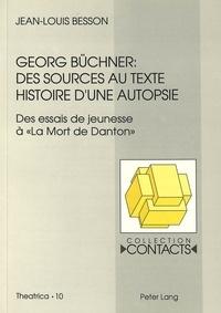 Jean-Louis Besson - Georg Büchner: Des sources au texte - Histoire d'une autopsie. (Des essais de jeunesse à «La Mort de Danton»).