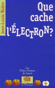 Jean-Louis Bobin - Que cache l'électron ?.