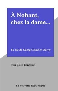 Jean-Louis Boncœur - À Nohant, chez la dame... - La vie de George Sand en Berry.