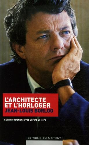 Jean-Louis Borloo - L'architecte et l'horloger - Suivi d'entretiens avec Gérard Leclerc.
