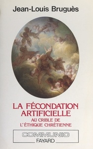 Jean-Louis Bruguès - La fécondation artificielle au crible de l'éthique chrétienne.
