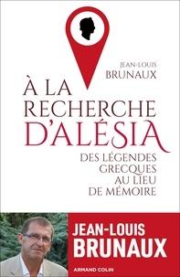 Jean-Louis Brunaux - À la recherche d'Alésia - Des légendes grecques au lieu de mémoire.