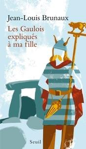 Jean-Louis Brunaux - Les Gaulois expliqués à ma fille.
