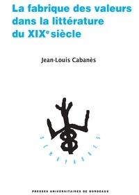 Jean-Louis Cabanès - La fabrique des valeurs dans la littérature du XIXe siècle.