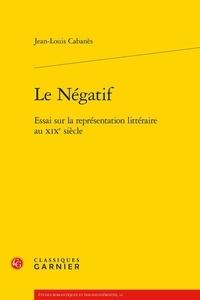 Jean-Louis Cabanès - Le négatif - Essai sur la représentation littéraires au XIXe siècle.