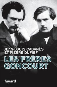 Jean-Louis Cabanès et Pierre Dufief - Les Frères Goncourt.