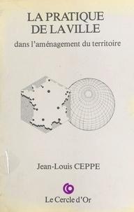 Jean-Louis Ceppe - La pratique de la ville dans l'aménagement du territoire.