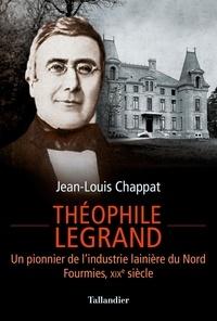 Jean-Louis Chappat - Théophile Legrand - Un pionnier de l'industrie lainière du Nord, Fourmies, XIXe siècle.