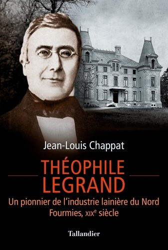 Théophile Legrand. Un pionnier de l'industrie lainière du Nord, Fourmies, XIXe siècle