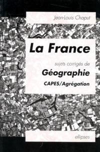 Jean-Louis Chaput - La France - Sujets corrigés de géographie, CAPES, agrégation.