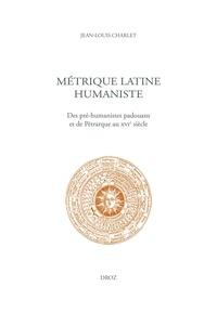 Jean-Louis Charlet - Métrique latine humaniste - Des pré-humanistes padouans et de Pétrarque au XVIe siècle.