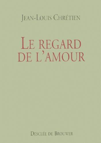 Jean-Louis Chrétien - Le regard de l'amour.