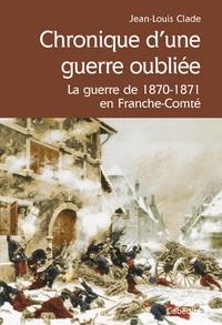 Jean-Louis Clade - Chronique d'une guerre oubliée - La guerre de 1870-1871 en Franche-Comté.