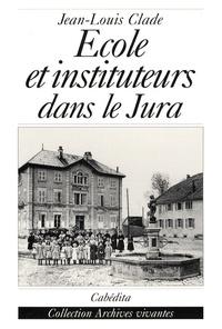 Jean-Louis Clade - Ecole et instituteurs dans le Jura - Au temps de Jules Ferry.