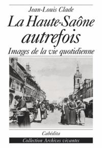 Jean-Louis Clade - La Haute-Saône autrefois - Images de la vie quotidienne.