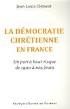 Jean-Louis Clément - La démocratie chrétienne en France - Un pari à haut risque de 1900 à nos jours.