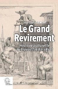 Jean-Louis Clément - Le grand revirement - Histoire culturelle du travail (1680-1850).
