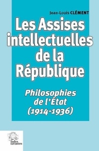 Jean-Louis Clément - Les Assises intellectuelles de la République - Philosophies de l'Etat (1914-1936).