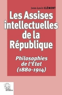 Jean-Louis Clément - Les Assises intellectuelles de la République - Philosophies de l'Etat (1880-1914).