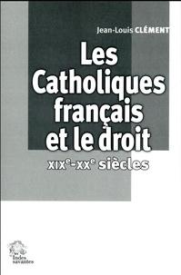 Jean-Louis Clément - Les catholiques français et le droit (XIXe-XXe siècles).