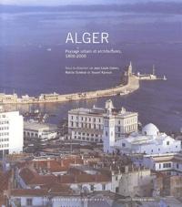 Jean-Louis Cohen et Nabila Oulebsir - Alger - Paysage urbain et architectures, 1800-2000.