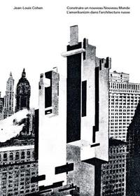Jean-Louis Cohen - Construire un nouveau nouveau monde - L'Amerikanizm dans l'architecture russe.