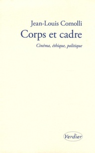 Jean-Louis Comolli - Corps et cadre - Cinéma, éthique, politique.