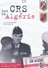 Jean-Louis Courtois et Michel Lejeune - Les CRS en Algérie 1952-1962. La face méconnue du maintien de l'ordre.