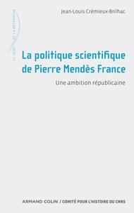 Jean-Louis Crémieux-Brilhac - La politique scientifique de Pierre Mendès France - Une ambition républicaine.
