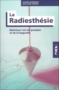 Jean-Louis Crozier et Jacques Mandorla - La radiesthésie - Maîtrisez l'art du pendule et de la baguette.