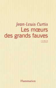 Jean-Louis Curtis - Les Moeurs des grands fauves.