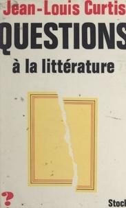 Jean-Louis Curtis et Jean-Claude Barreau - Questions à la littérature.